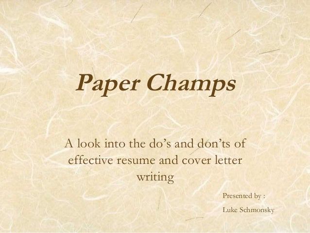 Paper Champs A look into the do's and don'ts of effective resume and cover letter writing Presented by : Luke Schmonsky