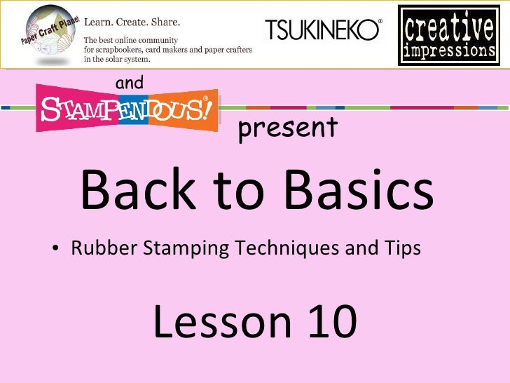Back to Basics <ul><li>Rubber Stamping Techniques and Tips </li></ul>Lesson 10 and present