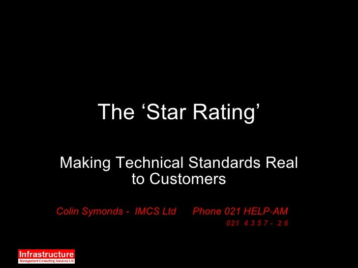 The 'Star Rating' Making Technical Standards Real to Customers Colin Symonds -  IMCS Ltd  Phone 021 HELP - AM 021  4 3 5 7...