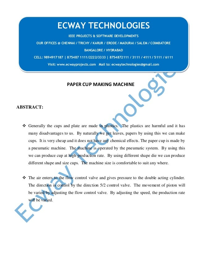 PAPER CUP MAKING MACHINE ABSTRACT:  Generally the cups and plate are made in plastics. The plastics are harmful and it ha...