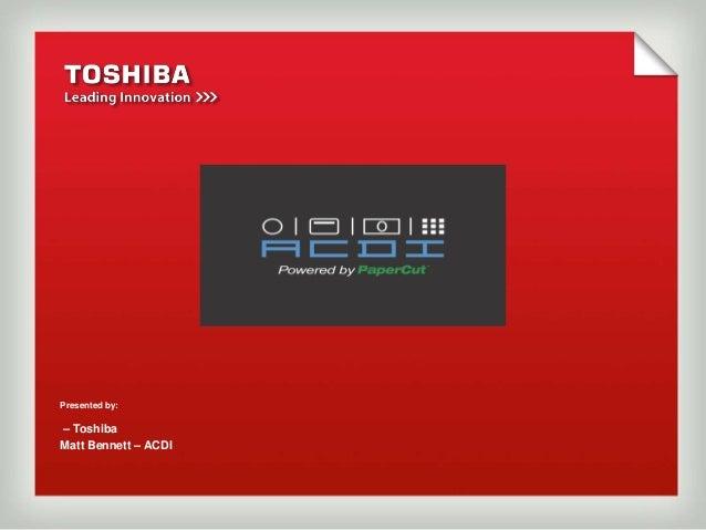 Presented by:– ToshibaMatt Bennett – ACDI