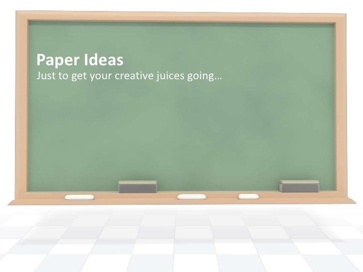 Paper IdeasJust to get your creative juices going…