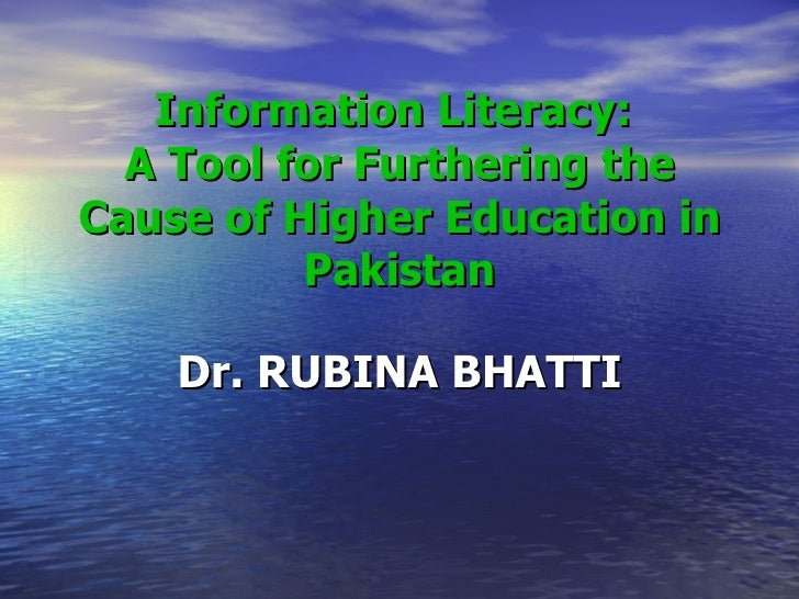 Information Literacy:  A Tool for Furthering the Cause of Higher Education in Pakistan Dr. RUBINA BHATTI