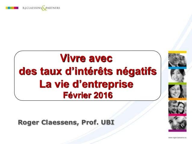 Roger Claessens, Prof. UBI Vivre avec des taux d'intérêts négatifs La vie d'entreprise Février 2016