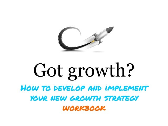 Got growth?How to develop and implement  your new growth strategy         workbook