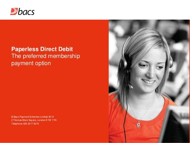 Paperless Direct Debit The preferred membership payment option  © Bacs Payment Schemes Limited 2013 2 Thomas More Square, ...