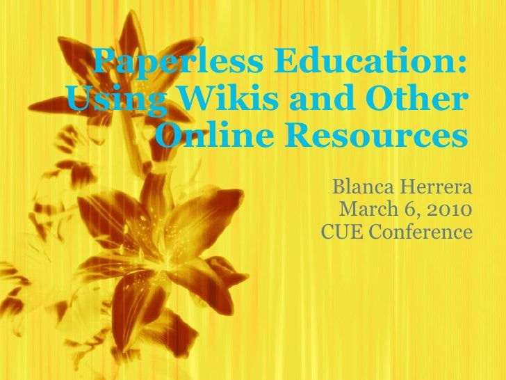 Paperless Education: Using Wikis and Other Online Resources Blanca Herrera March 6, 2010 CUE Conference