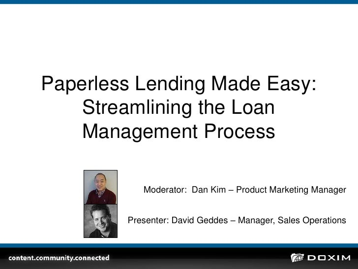 Paperless Lending Made Easy: Streamlining the Loan Management Process <br />Moderator:  Dan Kim – Product Marketing Manage...