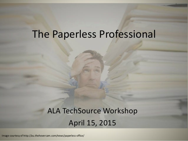 The Paperless Professional ALA TechSource Workshop April 15, 2015 Image courtesy of http://au.thehovercam.com/news/paperle...