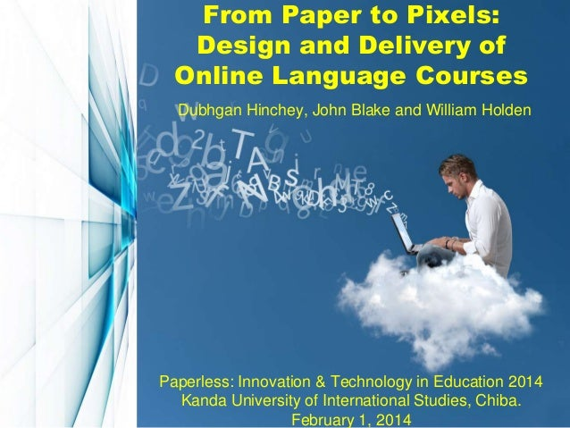 From Paper to Pixels: Design and Delivery of Online Language Courses Dubhgan Hinchey, John Blake and William Holden  Paper...