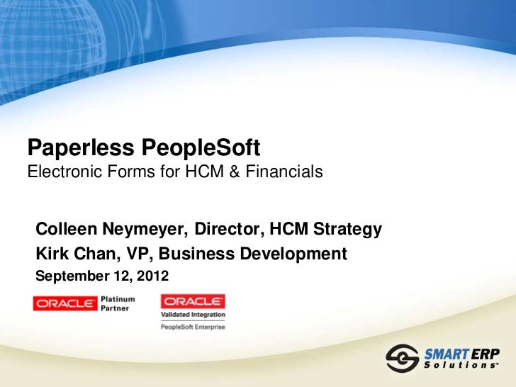 Paperless PeopleSoftElectronic Forms for HCM & Financials Colleen Neymeyer, Director, HCM Strategy Kirk Chan, VP, Business...