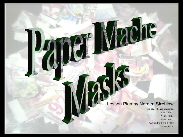 Paper Mache Masks Lesson Plan by Noreen Strehlow AZ State Theatre Standards: 1AT-E2. PO 1.  1AT-E3. PO 2.  1AT-E4. PO 2.  ...
