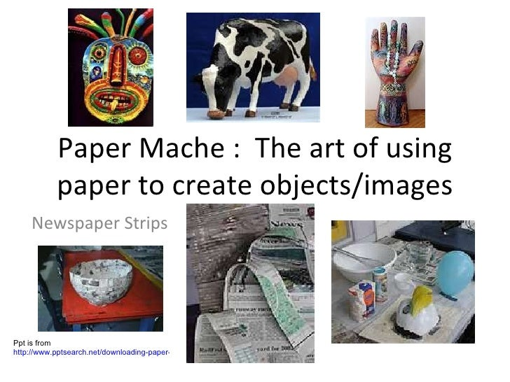 Paper Mache :  The art of using paper to create objects/images Newspaper Strips Ppt is from  http://www.pptsearch.net/down...