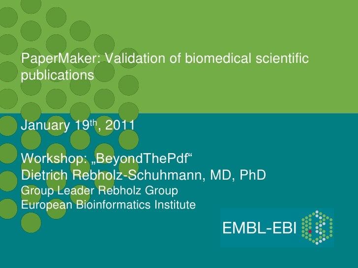 "PaperMaker: Validation of biomedical scientificpublicationsJanuary 19th, 2011Workshop: ""BeyondThePdf""Dietrich Rebholz-Schu..."