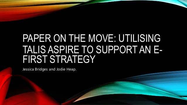 PAPER ON THE MOVE: UTILISING TALIS ASPIRE TO SUPPORT AN E- FIRST STRATEGY Jessica Bridges and Jodie Heap.
