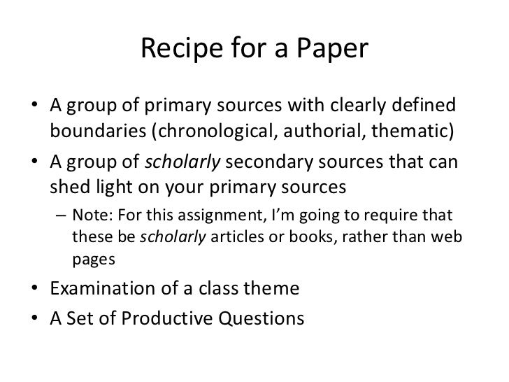 Recipe for a Paper• A group of primary sources with clearly defined  boundaries (chronological, authorial, thematic)• A gr...