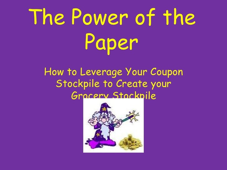 The Power of the Paper<br />How to Leverage Your Coupon Stockpile to Create your Grocery Stockpile<br />