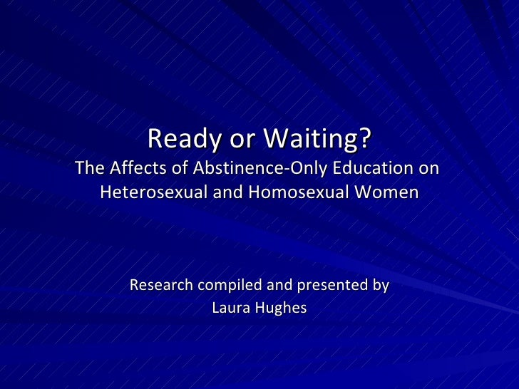 Ready or Waiting? The Affects of Abstinence-Only Education on  Heterosexual and Homosexual Women Research compiled and pre...