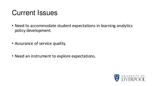 Current Issues • Need to accommodate student expectations in learning analytics policy development. • Assurance of service...