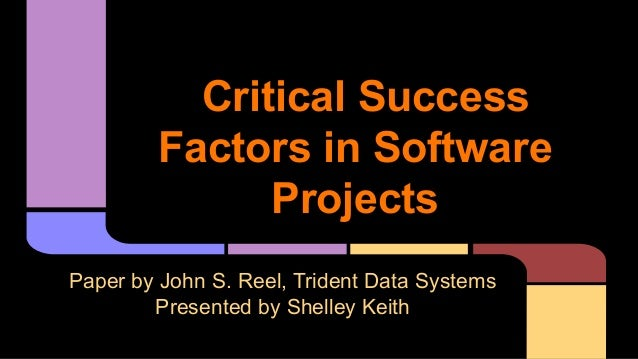 Critical Success Factors in Software Projects Paper by John S. Reel, Trident Data Systems Presented by Shelley Keith