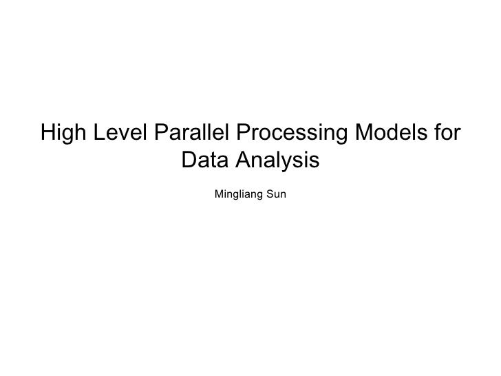 High Level Parallel Processing Models for             Data Analysis                 Mingliang Sun