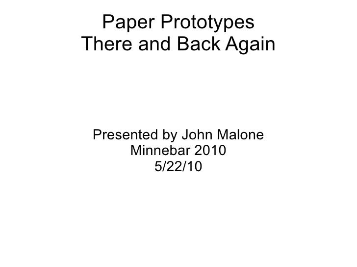 Paper Prototypes There and Back Again Presented by John Malone Minnebar 2010 5/22/10
