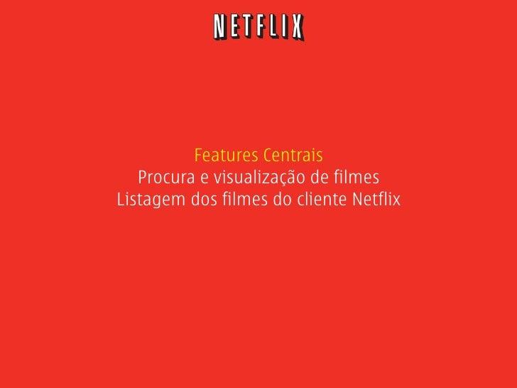 Features Centrais    Procura e visualização de filmes Listagem dos filmes do cliente Netflix
