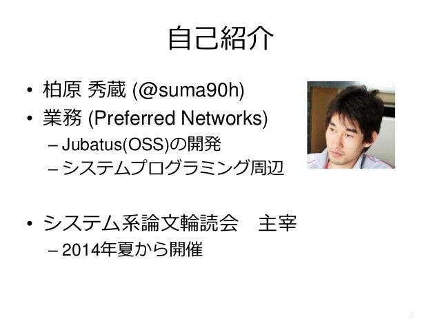 自己紹介 • 柏原 秀蔵 (@suma90h) • 業務 (Preferred Networks) – Jubatus(OSS)の開発 – システムプログラミング周辺 • システム系論文輪読会 主宰 – 2014年夏から開催 2