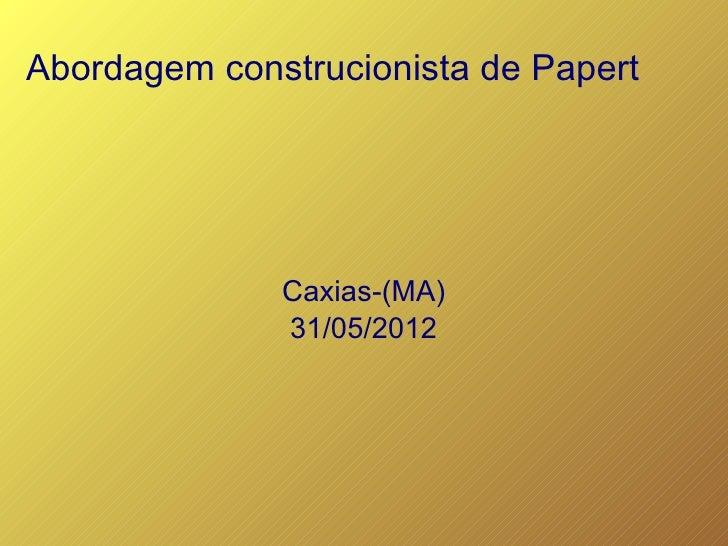 Abordagem construcionista de Papert              Caxias-(MA)              31/05/2012