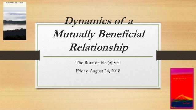 Dynamics of a Mutually Beneficial Relationship The Roundtable @ Vail Friday, August 24, 2018