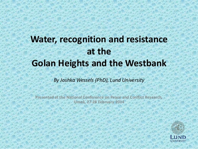 Water, recognition and resistance at the Golan Heights and the Westbank By Joshka Wessels (PhD), Lund University Presented...
