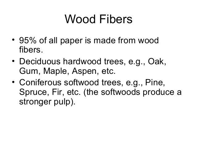 Wood Fibers • 95% of all paper is made from wood fibers. • Deciduous hardwood trees, e.g., Oak, Gum, Maple, Aspen, etc. • ...