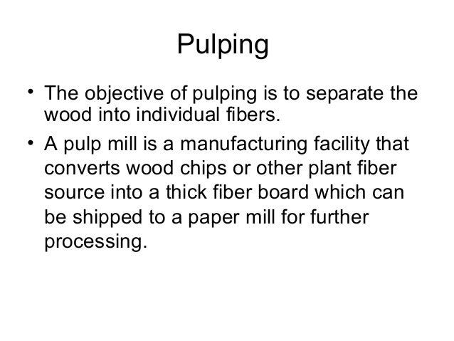 Pulping methods Three broad classifications of pulping methods: – Mechanical (groundwood) – Mechanical (refiner) – Chemica...