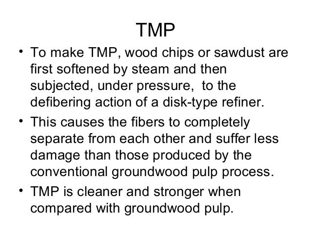 Advantages • TMP is stronger than RMP and stone groundwood and it eliminate more costly chemical pulps that are blended wi...