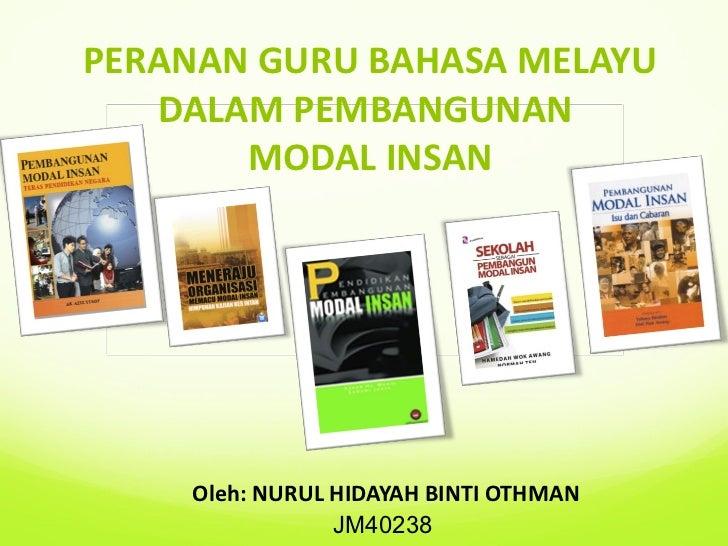 PERANAN GURU BAHASA MELAYU   DALAM PEMBANGUNAN       MODAL INSAN    Oleh: NURUL HIDAYAH BINTI OTHMAN                JM40238