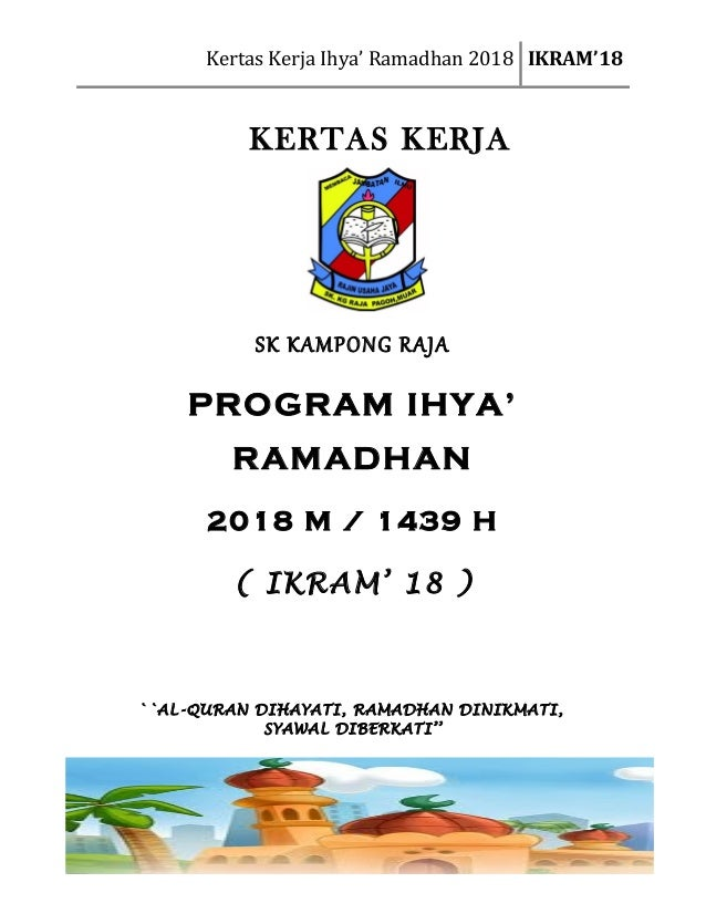 Kertas Kerja Ihya' Ramadhan 2018 IKRAM'18 KERTAS KERJA SK KAMPONG RAJA PROGRAM IHYA' RAMADHAN 2018 M / 1439 H ( IKRAM' 18 ...