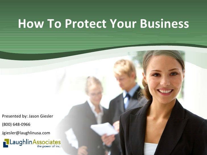 How To Protect Your Business Presented by: Jason Giesler (800) 648-0966 [email_address]