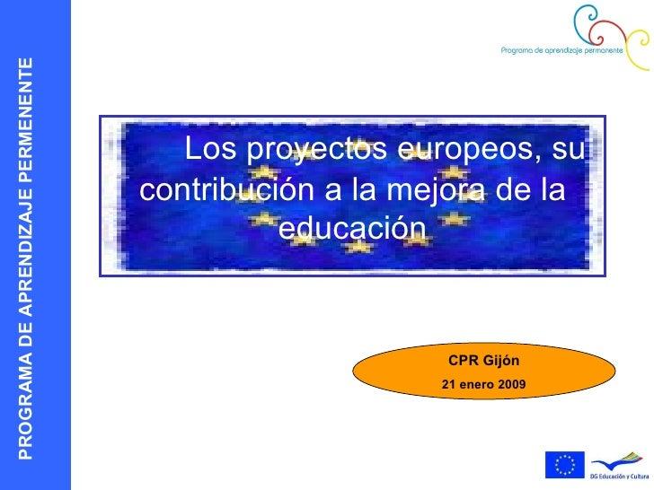 Los proyectos europeos, su contribución a la mejora de la educación CPR Gijón 21 enero 2009