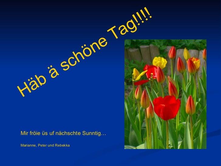 Mir fröie üs uf nächschte Sunntig…  Marianne, Peter und Rebekka Häb ä schöne Tag!!!!