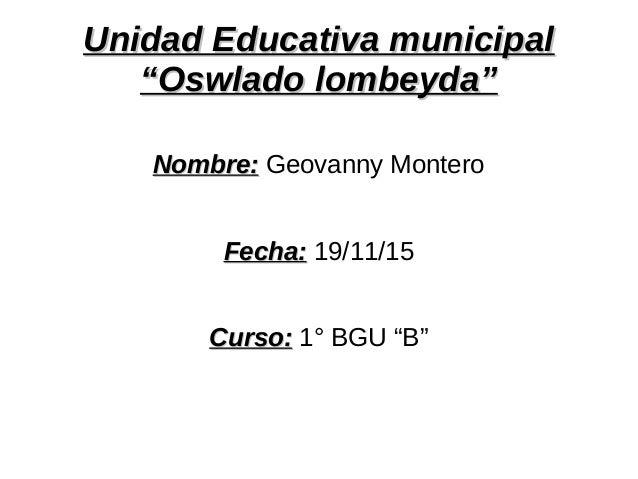 """Unidad Educativa municipalUnidad Educativa municipal """"Oswlado lombeyda""""""""Oswlado lombeyda"""" Nombre:Nombre: Geovanny Montero ..."""