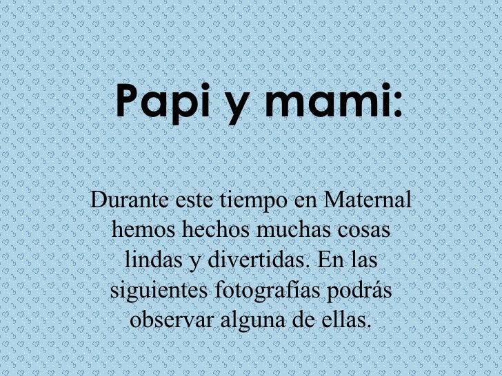 Papi y mami: Durante este tiempo en Maternal hemos hechos muchas cosas lindas y divertidas. En las siguientes fotografías ...