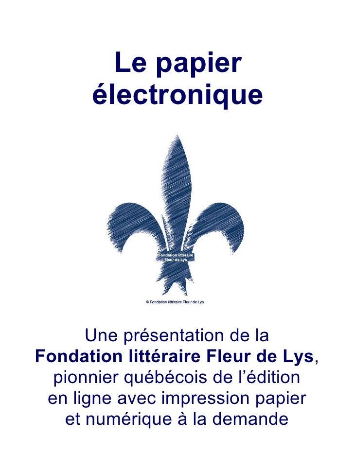 Le papier électronique Une présentation de la Fondation littéraire Fleur de Lys , pionnier québécois de l'édition en ligne...