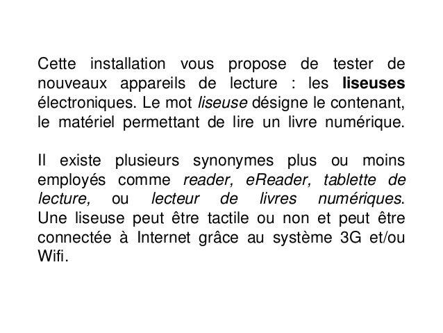 Cette installation vous propose de tester de nouveaux appareils de lecture : les liseuses électroniques. Le mot liseuse dé...