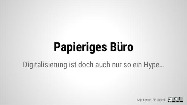 Papieriges Büro Digitalisierung ist doch auch nur so ein Hype… Anja Lorenz, FH Lübeck