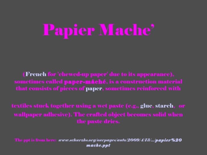 Papier Mache' ( French  for 'chewed-up paper' due to its appearance), sometimes called  paper-mâché , is a construction ma...