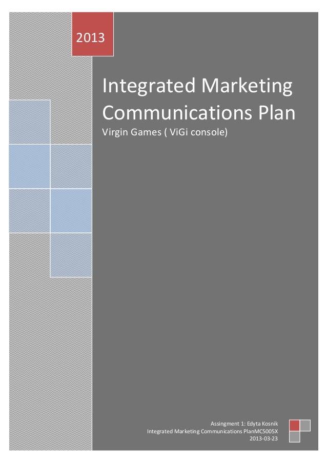 Integrated Marketing Communications Plan Virgin Games ( ViGi console) 2013 Assingment 1: Edyta Kosnik Integrated Marketing...