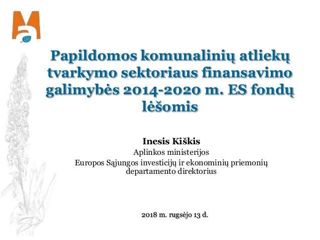 Papildomos komunalinių atliekų tvarkymo sektoriaus finansavimo galimybės 2014-2020 m. ES fondų lėšomis Inesis Kiškis Aplin...