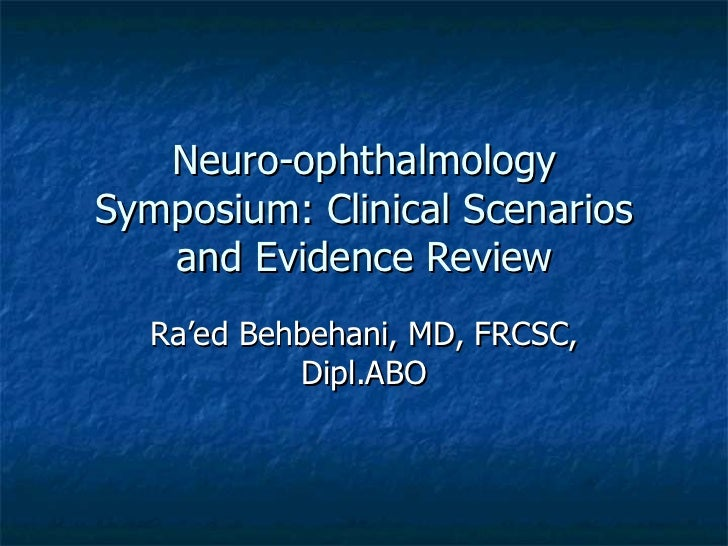 Neuro-ophthalmologySymposium: Clinical Scenarios   and Evidence Review  Ra'ed Behbehani, MD, FRCSC,           Dipl.ABO