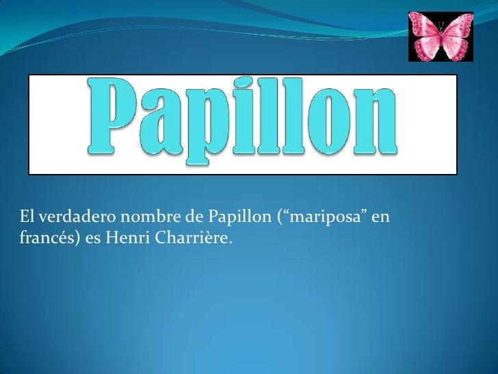 "Papillon<br />El verdadero nombre de Papillon (""mariposa"" en francés) es Henri Charrière.<br />"