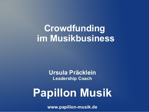 Crowdfundingim MusikbusinessUrsula PräckleinLeadership CoachPapillon Musikwww.papillon-musik.de